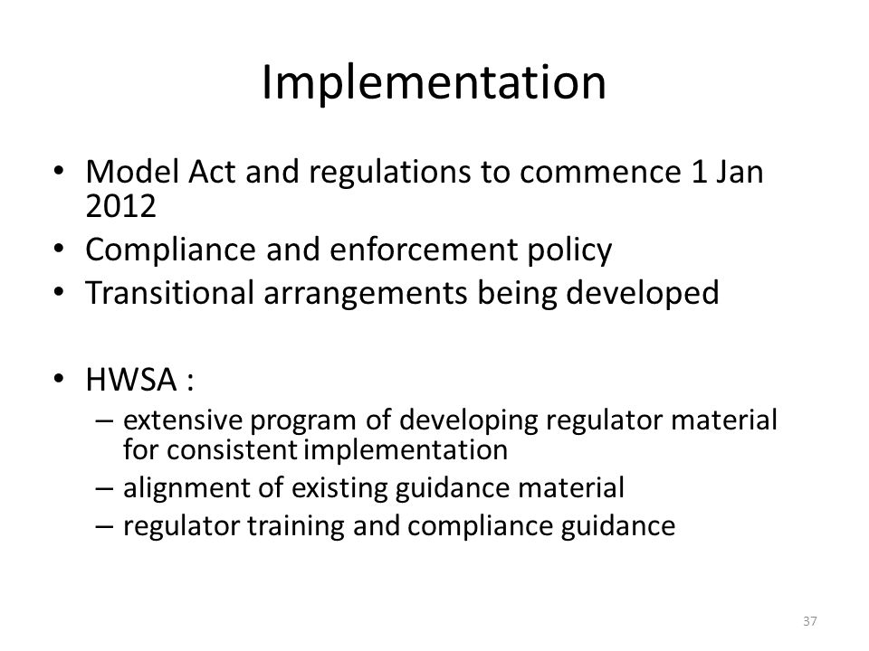 Implementation Model Act and regulations to commence 1 Jan 2012 Compliance and enforcement policy Transitional arrangements being developed HWSA : – extensive program of developing regulator material for consistent implementation – alignment of existing guidance material – regulator training and compliance guidance 37