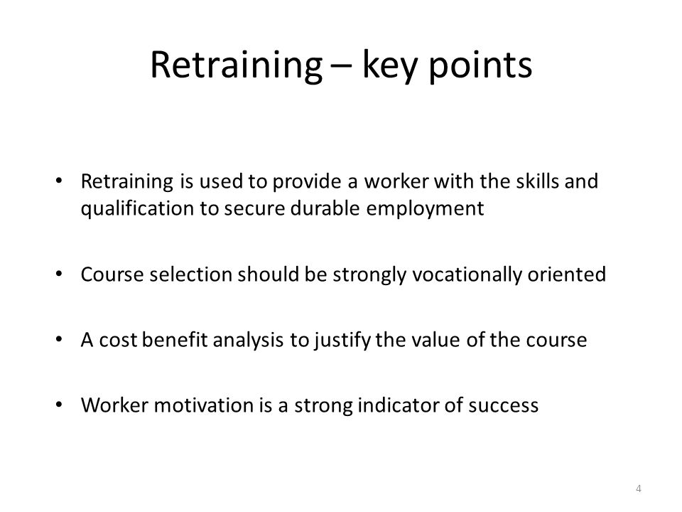 Retraining – key points 4 Retraining is used to provide a worker with the skills and qualification to secure durable employment Course selection should be strongly vocationally oriented A cost benefit analysis to justify the value of the course Worker motivation is a strong indicator of success
