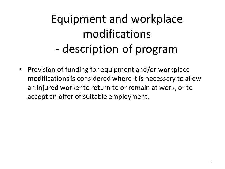 Equipment and workplace modifications - description of program Provision of funding for equipment and/or workplace modifications is considered where it is necessary to allow an injured worker to return to or remain at work, or to accept an offer of suitable employment.
