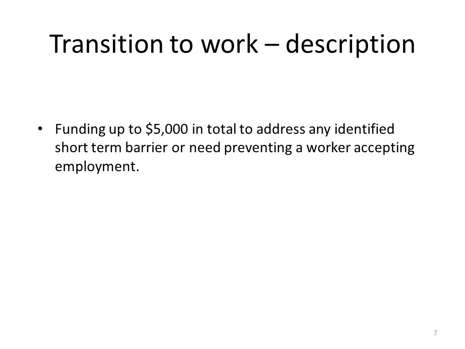Transition to work – description 7 Funding up to $5,000 in total to address any identified short term barrier or need preventing a worker accepting employment.
