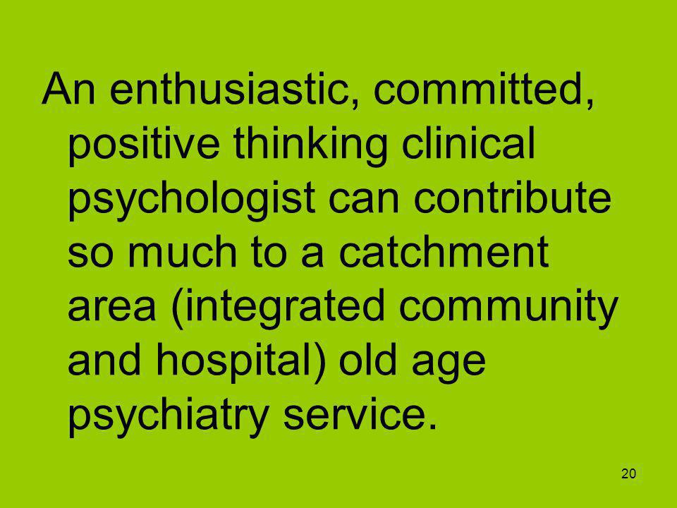 20 An enthusiastic, committed, positive thinking clinical psychologist can contribute so much to a catchment area (integrated community and hospital) old age psychiatry service.
