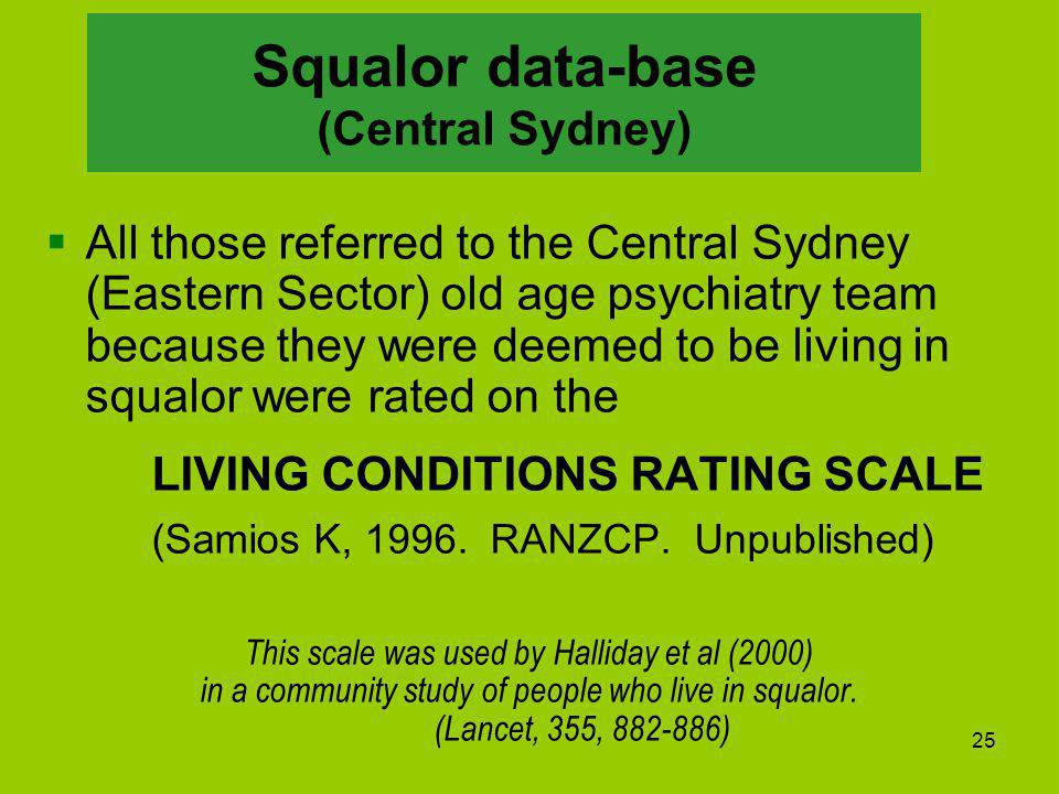 25 Squalor data-base (Central Sydney)  All those referred to the Central Sydney (Eastern Sector) old age psychiatry team because they were deemed to be living in squalor were rated on the LIVING CONDITIONS RATING SCALE (Samios K, 1996.