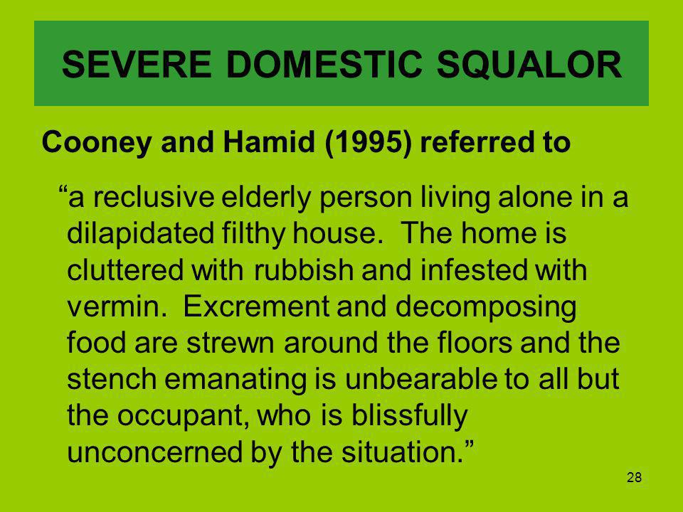 28 SEVERE DOMESTIC SQUALOR Cooney and Hamid (1995) referred to a reclusive elderly person living alone in a dilapidated filthy house.