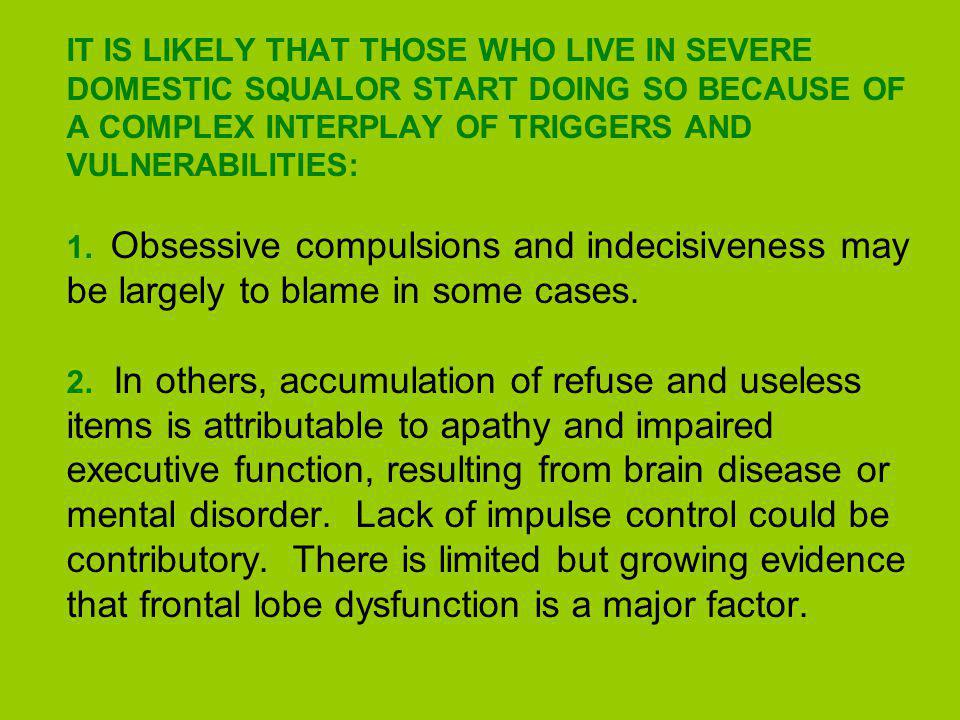 IT IS LIKELY THAT THOSE WHO LIVE IN SEVERE DOMESTIC SQUALOR START DOING SO BECAUSE OF A COMPLEX INTERPLAY OF TRIGGERS AND VULNERABILITIES: 1.