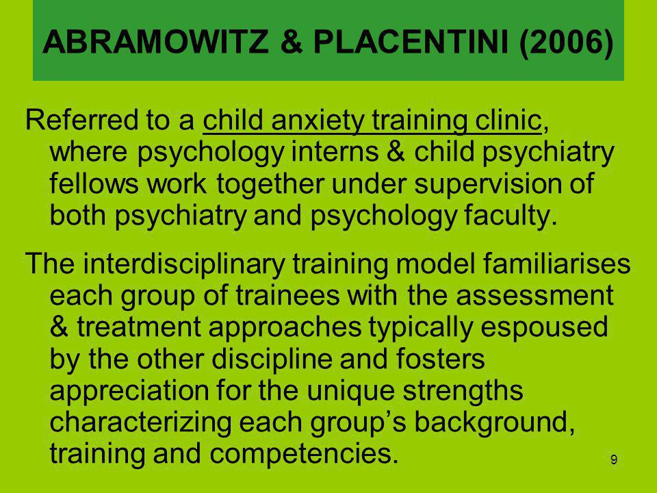 9 Referred to a child anxiety training clinic, where psychology interns & child psychiatry fellows work together under supervision of both psychiatry and psychology faculty.
