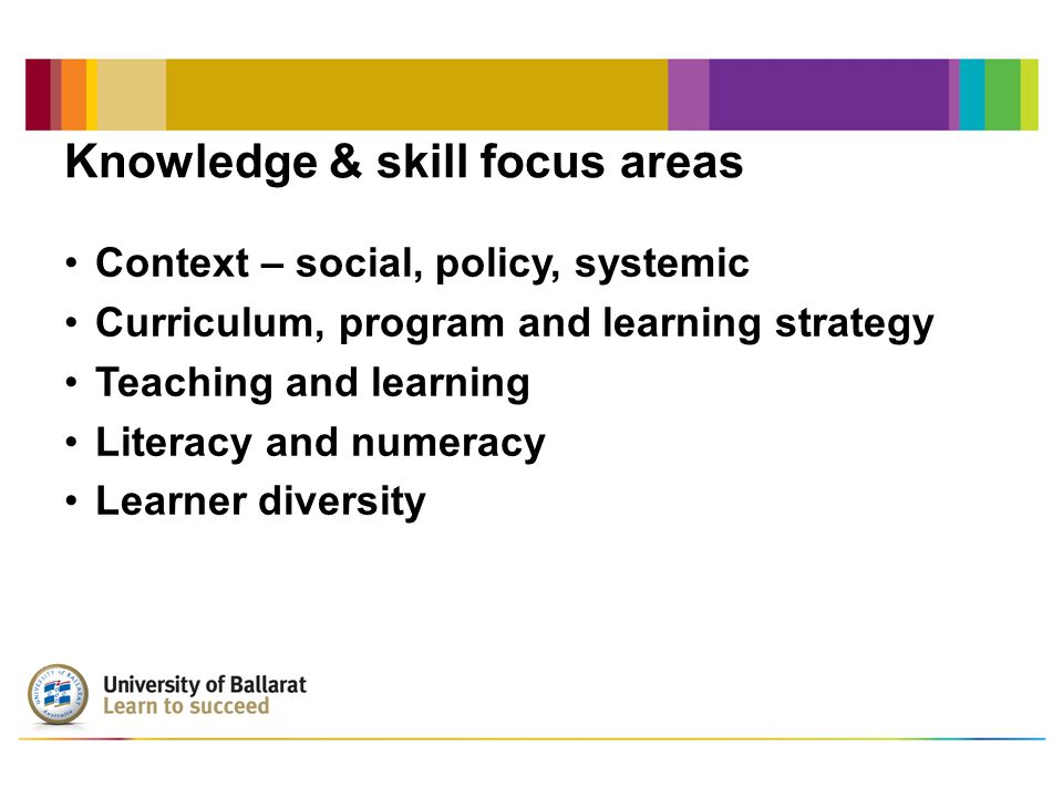 Knowledge & skill focus areas (continued) Assessment and evaluation Workplace and organisational context The VET profession VET research Leadership and management