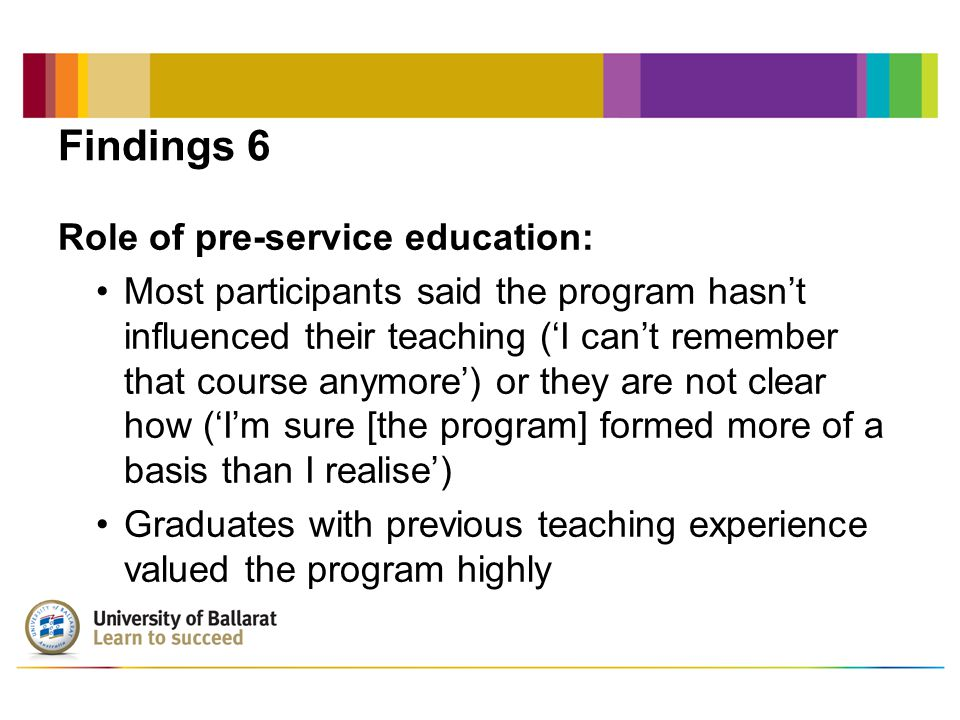Findings 6 Role of pre-service education: Most participants said the program hasn't influenced their teaching ('I can't remember that course anymore') or they are not clear how ('I'm sure [the program] formed more of a basis than I realise') Graduates with previous teaching experience valued the program highly