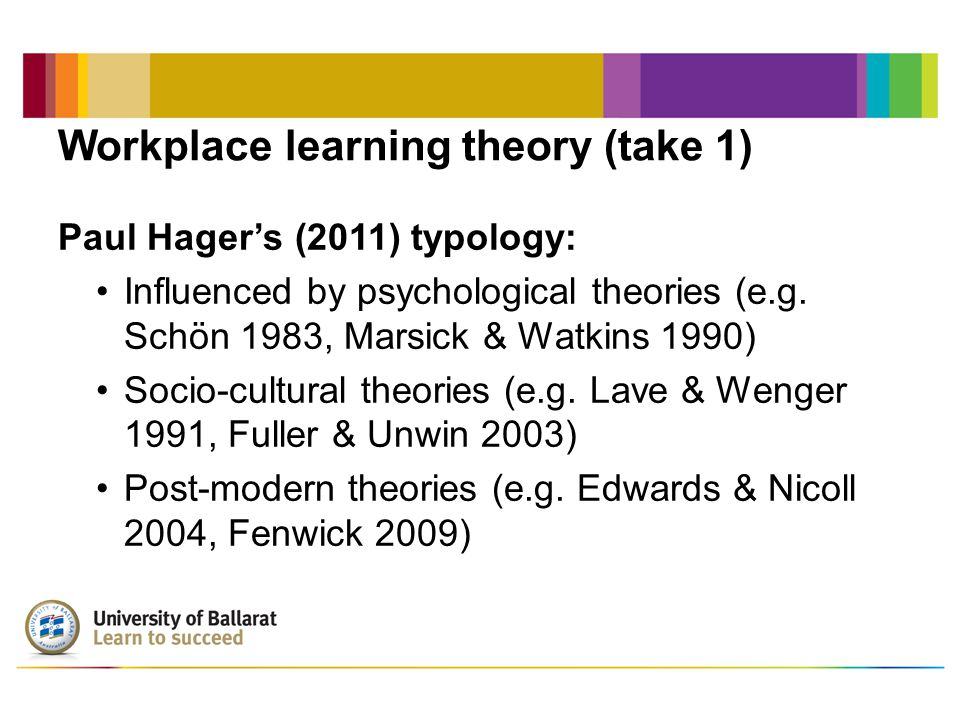 Workplace learning theory (take 1) Paul Hager's (2011) typology: Influenced by psychological theories (e.g.