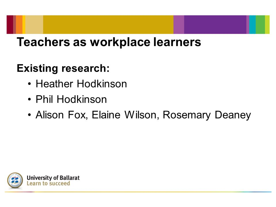 Teachers as workplace learners Existing research: Heather Hodkinson Phil Hodkinson Alison Fox, Elaine Wilson, Rosemary Deaney