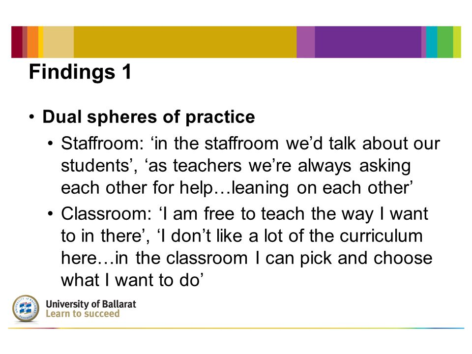 Findings 1 Dual spheres of practice Staffroom: 'in the staffroom we'd talk about our students', 'as teachers we're always asking each other for help…leaning on each other' Classroom: 'I am free to teach the way I want to in there', 'I don't like a lot of the curriculum here…in the classroom I can pick and choose what I want to do'