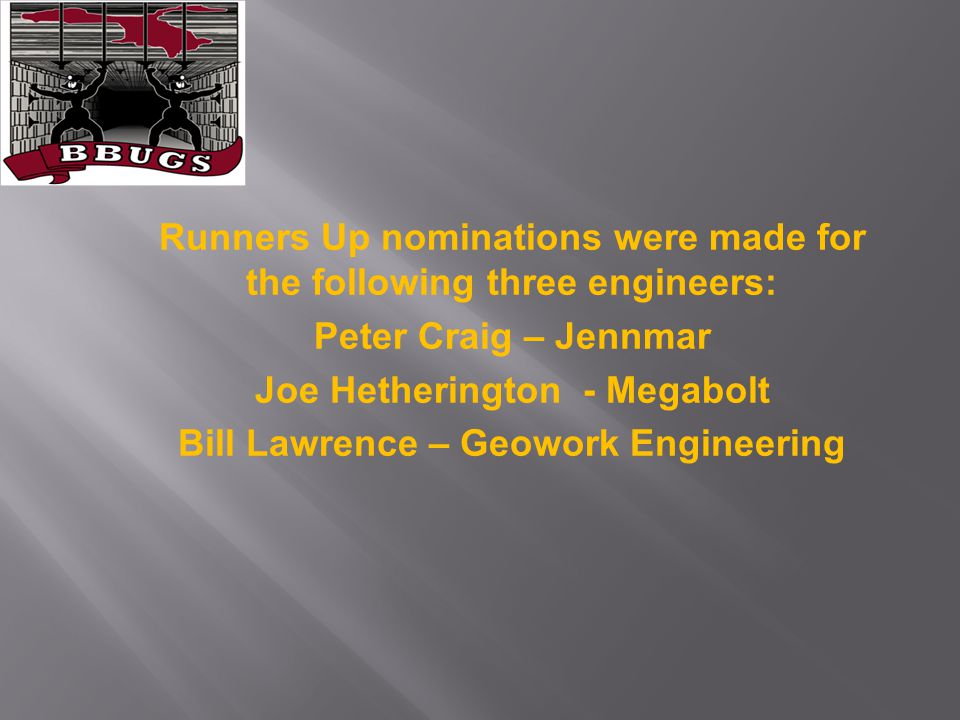 Runners Up nominations were made for the following three engineers: Peter Craig – Jennmar Joe Hetherington - Megabolt Bill Lawrence – Geowork Engineer