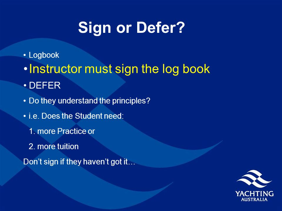 Sign or Defer. Logbook Instructor must sign the log book DEFER Do they understand the principles.
