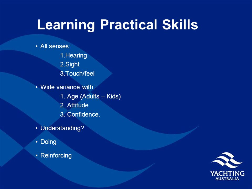Learning Practical Skills All senses: 1.Hearing 2.Sight 3.Touch/feel Wide variance with : 1.
