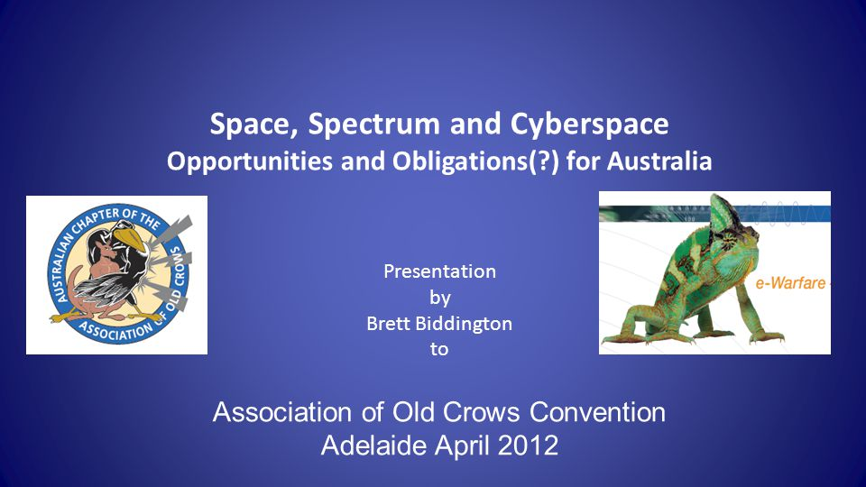 Background 1970sBA(Hons) politics diplomat university lecturer 1980-2002 RAAF intelligence security capability development ($2bn portfolio of projects with associated R&D sponsorship) 2002- 09joined Cisco – internet in space team 1 of a team of 16 world-wide, Canberra-based NowBiddington Research Pty Ltd – Space & Cyber Security Other: Chair – Space Industry Association of Australia Member – Space Industry Innovation Council Astronomy governance Board member, Kokoda Foundation Adjunct Professor at ECU