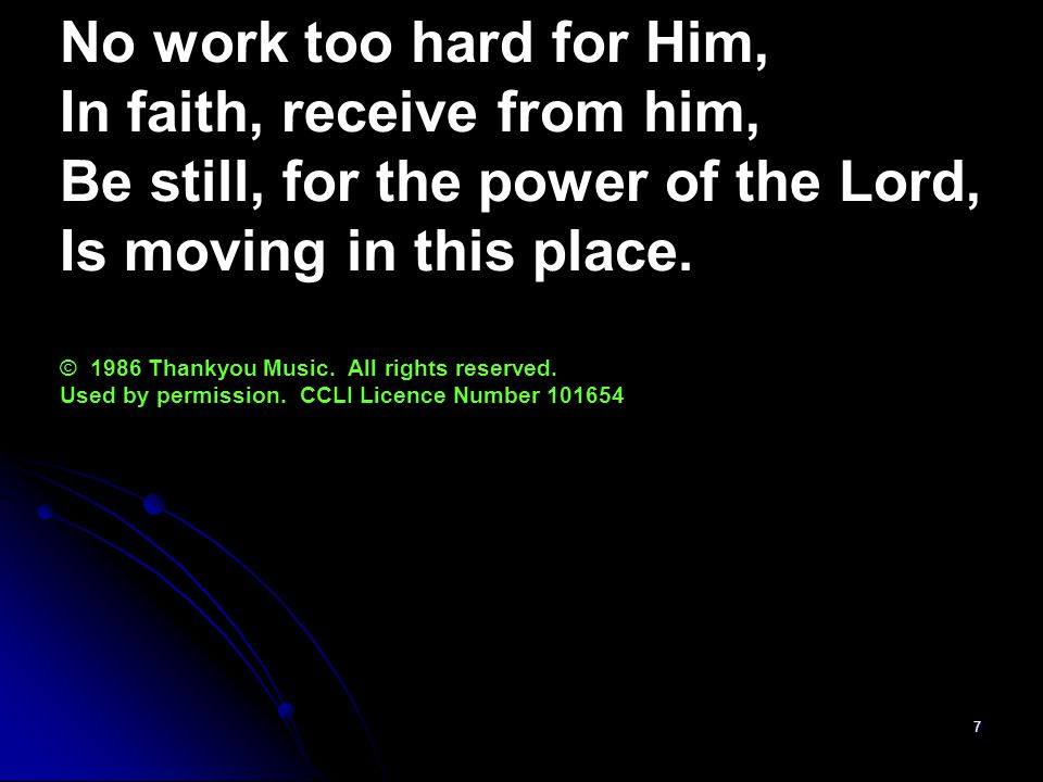 7 No work too hard for Him, In faith, receive from him, Be still, for the power of the Lord, Is moving in this place.