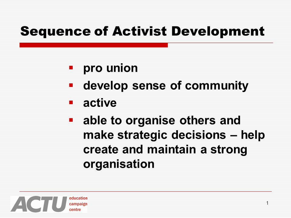 1 Sequence of Activist Development  pro union  develop sense of community  active  able to organise others and make strategic decisions – help create and maintain a strong organisation