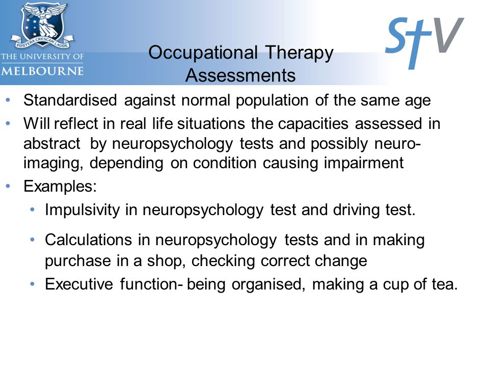 Occupational Therapy Assessments Standardised against normal population of the same age Will reflect in real life situations the capacities assessed in abstract by neuropsychology tests and possibly neuro- imaging, depending on condition causing impairment Examples: Impulsivity in neuropsychology test and driving test.