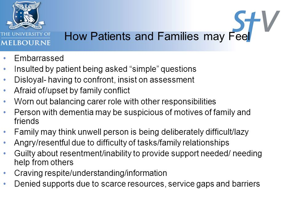 How Patients and Families may Feel Embarrassed Insulted by patient being asked simple questions Disloyal- having to confront, insist on assessment Afraid of/upset by family conflict Worn out balancing carer role with other responsibilities Person with dementia may be suspicious of motives of family and friends Family may think unwell person is being deliberately difficult/lazy Angry/resentful due to difficulty of tasks/family relationships Guilty about resentment/inability to provide support needed/ needing help from others Craving respite/understanding/information Denied supports due to scarce resources, service gaps and barriers