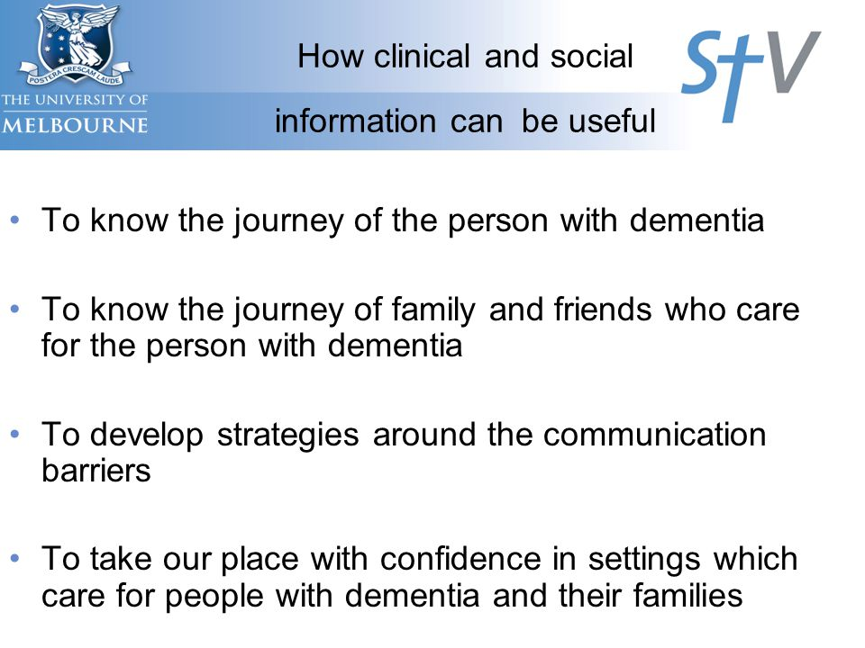 How clinical and social information can be useful To know the journey of the person with dementia To know the journey of family and friends who care for the person with dementia To develop strategies around the communication barriers To take our place with confidence in settings which care for people with dementia and their families