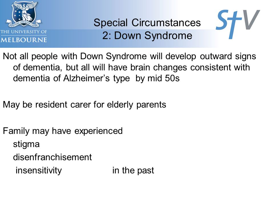 Special Circumstances 2: Down Syndrome Not all people with Down Syndrome will develop outward signs of dementia, but all will have brain changes consistent with dementia of Alzheimer's type by mid 50s May be resident carer for elderly parents Family may have experienced stigma disenfranchisement insensitivity in the past