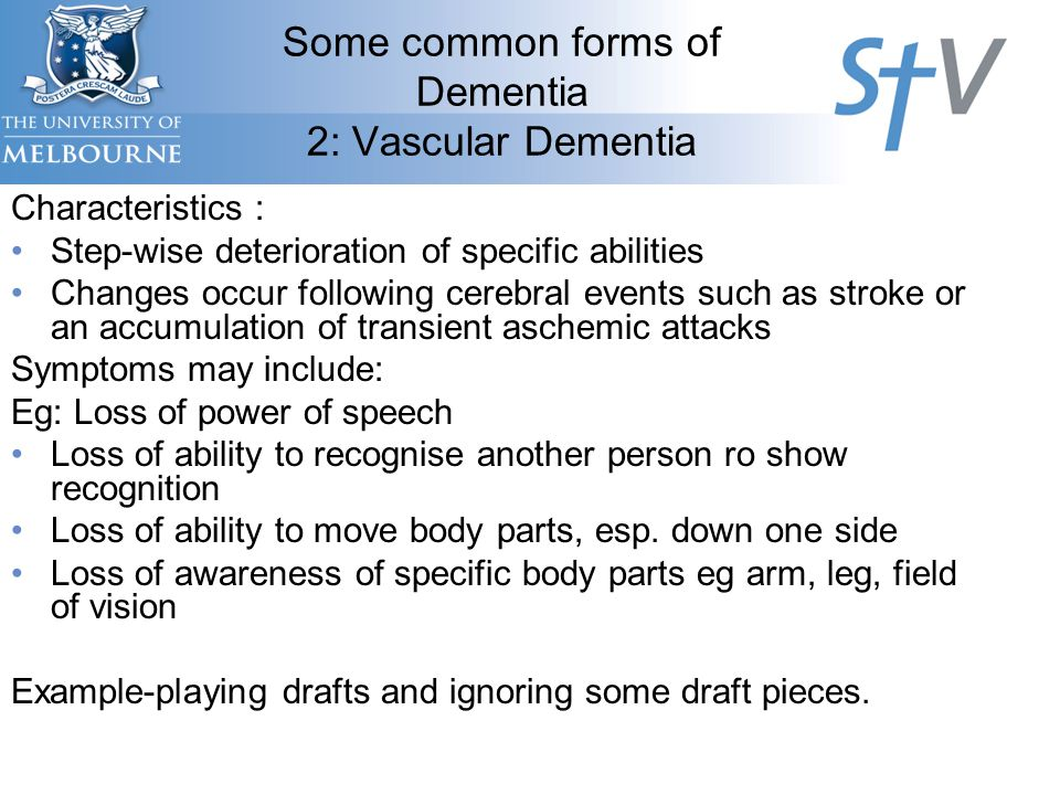 Characteristics : Step-wise deterioration of specific abilities Changes occur following cerebral events such as stroke or an accumulation of transient aschemic attacks Symptoms may include: Eg: Loss of power of speech Loss of ability to recognise another person ro show recognition Loss of ability to move body parts, esp.