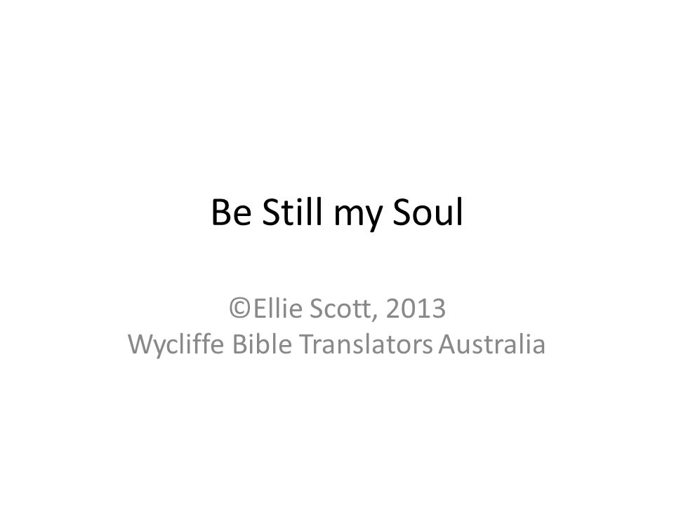 Be Still my Soul ©Ellie Scott, 2013 Wycliffe Bible Translators Australia
