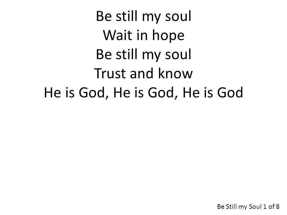 Be still my soul Wait in hope Be still my soul Trust and know He is God, He is God, He is God Be Still my Soul 1 of 8