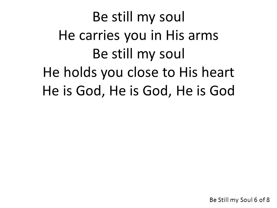 Be still my soul He carries you in His arms Be still my soul He holds you close to His heart He is God, He is God, He is God Be Still my Soul 6 of 8