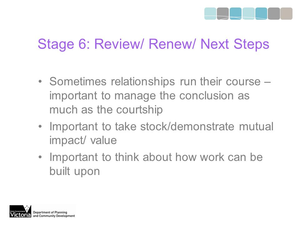 Stage 6: Review/ Renew/ Next Steps Sometimes relationships run their course – important to manage the conclusion as much as the courtship Important to take stock/demonstrate mutual impact/ value Important to think about how work can be built upon