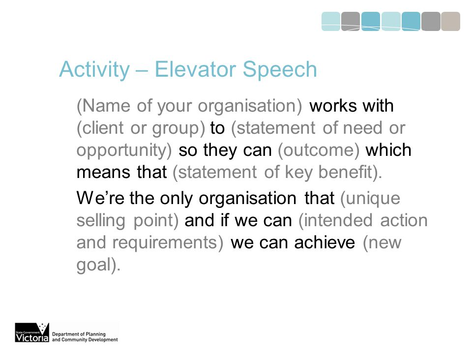 Activity – Elevator Speech (Name of your organisation) works with (client or group) to (statement of need or opportunity) so they can (outcome) which means that (statement of key benefit).