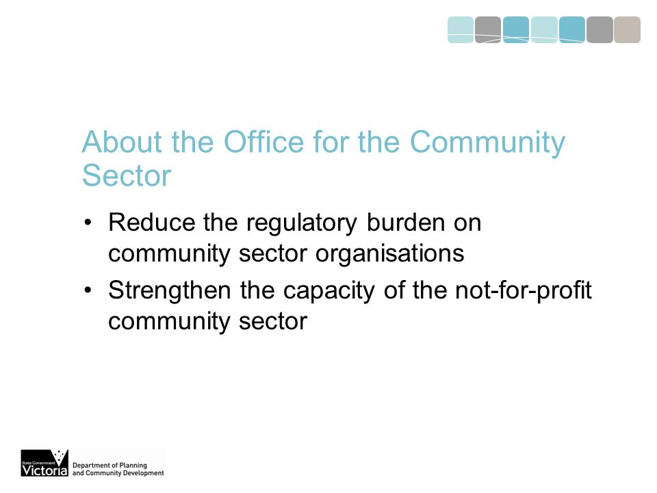About the Office for the Community Sector Reduce the regulatory burden on community sector organisations Strengthen the capacity of the not-for-profit community sector