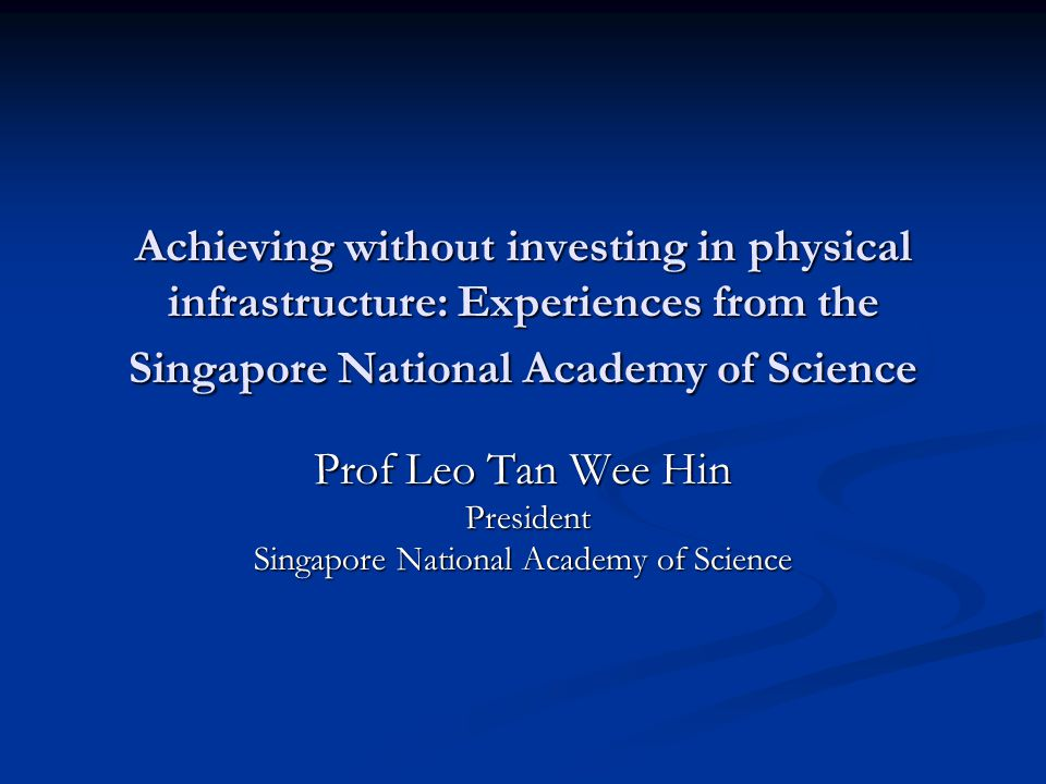 Achieving without investing in physical infrastructure: Experiences from the Singapore National Academy of Science Prof Leo Tan Wee Hin President President Singapore National Academy of Science