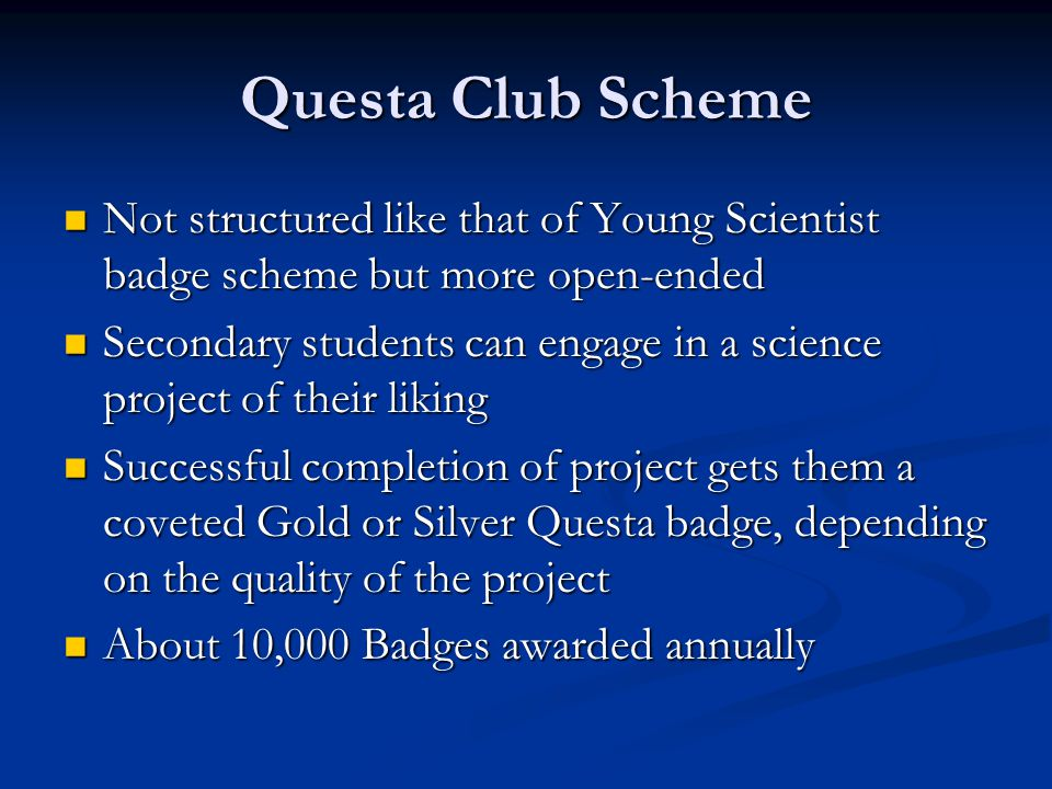 Questa Club Scheme Not structured like that of Young Scientist badge scheme but more open-ended Not structured like that of Young Scientist badge scheme but more open-ended Secondary students can engage in a science project of their liking Secondary students can engage in a science project of their liking Successful completion of project gets them a coveted Gold or Silver Questa badge, depending on the quality of the project Successful completion of project gets them a coveted Gold or Silver Questa badge, depending on the quality of the project About 10,000 Badges awarded annually About 10,000 Badges awarded annually
