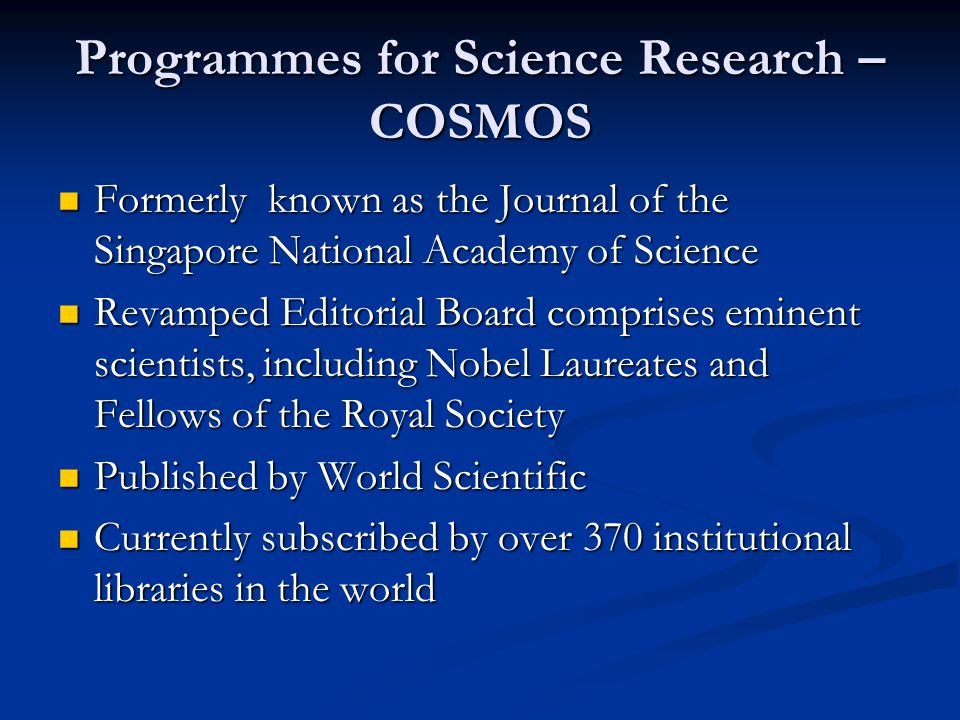 Programmes for Science Research – COSMOS Formerly known as the Journal of the Singapore National Academy of Science Formerly known as the Journal of the Singapore National Academy of Science Revamped Editorial Board comprises eminent scientists, including Nobel Laureates and Fellows of the Royal Society Revamped Editorial Board comprises eminent scientists, including Nobel Laureates and Fellows of the Royal Society Published by World Scientific Published by World Scientific Currently subscribed by over 370 institutional libraries in the world Currently subscribed by over 370 institutional libraries in the world
