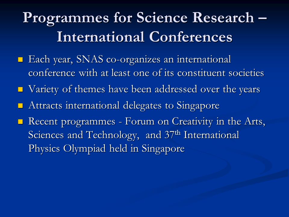 Programmes for Science Research – International Conferences Each year, SNAS co-organizes an international conference with at least one of its constituent societies Each year, SNAS co-organizes an international conference with at least one of its constituent societies Variety of themes have been addressed over the years Variety of themes have been addressed over the years Attracts international delegates to Singapore Attracts international delegates to Singapore Recent programmes - Forum on Creativity in the Arts, Sciences and Technology, and 37 th International Physics Olympiad held in Singapore Recent programmes - Forum on Creativity in the Arts, Sciences and Technology, and 37 th International Physics Olympiad held in Singapore