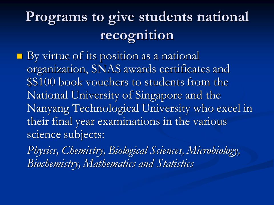 Programs to give students national recognition By virtue of its position as a national organization, SNAS awards certificates and $S100 book vouchers to students from the National University of Singapore and the Nanyang Technological University who excel in their final year examinations in the various science subjects: By virtue of its position as a national organization, SNAS awards certificates and $S100 book vouchers to students from the National University of Singapore and the Nanyang Technological University who excel in their final year examinations in the various science subjects: Physics, Chemistry, Biological Sciences, Microbiology, Biochemistry, Mathematics and Statistics