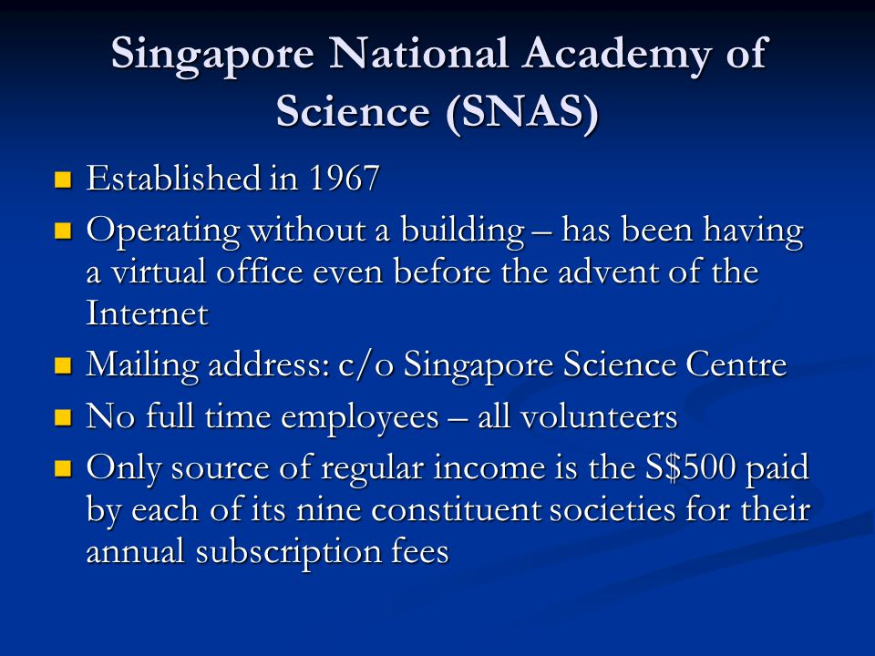 Singapore National Academy of Science (SNAS) Established in 1967 Established in 1967 Operating without a building – has been having a virtual office even before the advent of the Internet Operating without a building – has been having a virtual office even before the advent of the Internet Mailing address: c/o Singapore Science Centre Mailing address: c/o Singapore Science Centre No full time employees – all volunteers No full time employees – all volunteers Only source of regular income is the S$500 paid by each of its nine constituent societies for their annual subscription fees Only source of regular income is the S$500 paid by each of its nine constituent societies for their annual subscription fees