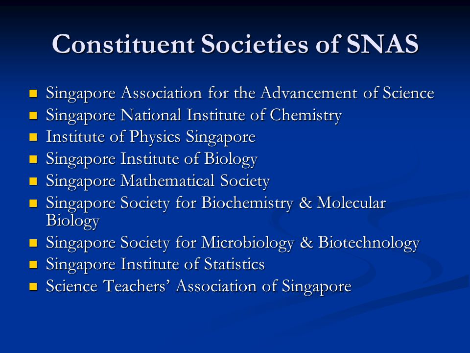 Council of SNAS Composition: Composition: (a) President (b) 2 Vice Presidents (c) Honorary Secretary (d) Honorary Treasurer (e) Presidents and Honorary Secretaries of its 9 constituent societies (18 members) Having a lean Council found to be very important in getting things done and moving forward with mission objectives Having a lean Council found to be very important in getting things done and moving forward with mission objectives Structure involving nine constituent societies reporting to SNAS provides multiplier effect for realizing mission objectives; the nine constituent societies are like chapters but in different disciplines Structure involving nine constituent societies reporting to SNAS provides multiplier effect for realizing mission objectives; the nine constituent societies are like chapters but in different disciplines