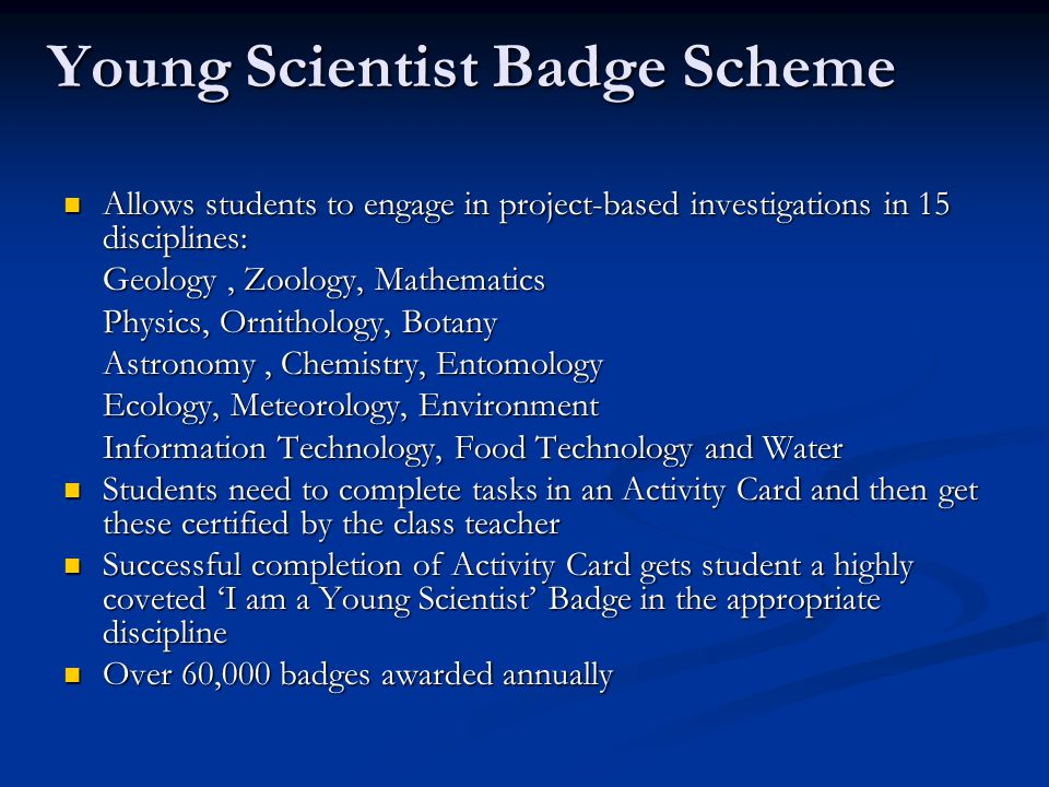 Young Scientist Badge Scheme Allows students to engage in project-based investigations in 15 disciplines: Allows students to engage in project-based investigations in 15 disciplines: Geology, Zoology, Mathematics Physics, Ornithology, Botany Astronomy, Chemistry, Entomology Ecology, Meteorology, Environment Information Technology, Food Technology and Water Students need to complete tasks in an Activity Card and then get these certified by the class teacher Students need to complete tasks in an Activity Card and then get these certified by the class teacher Successful completion of Activity Card gets student a highly coveted 'I am a Young Scientist' Badge in the appropriate discipline Successful completion of Activity Card gets student a highly coveted 'I am a Young Scientist' Badge in the appropriate discipline Over 60,000 badges awarded annually Over 60,000 badges awarded annually