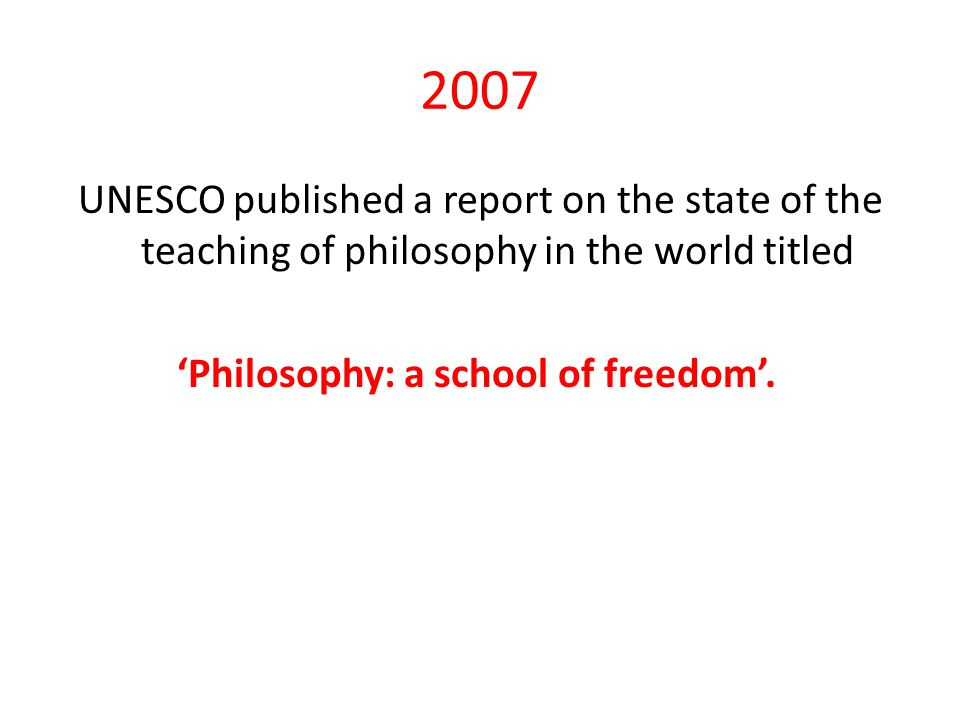 2007 UNESCO published a report on the state of the teaching of philosophy in the world titled 'Philosophy: a school of freedom'.