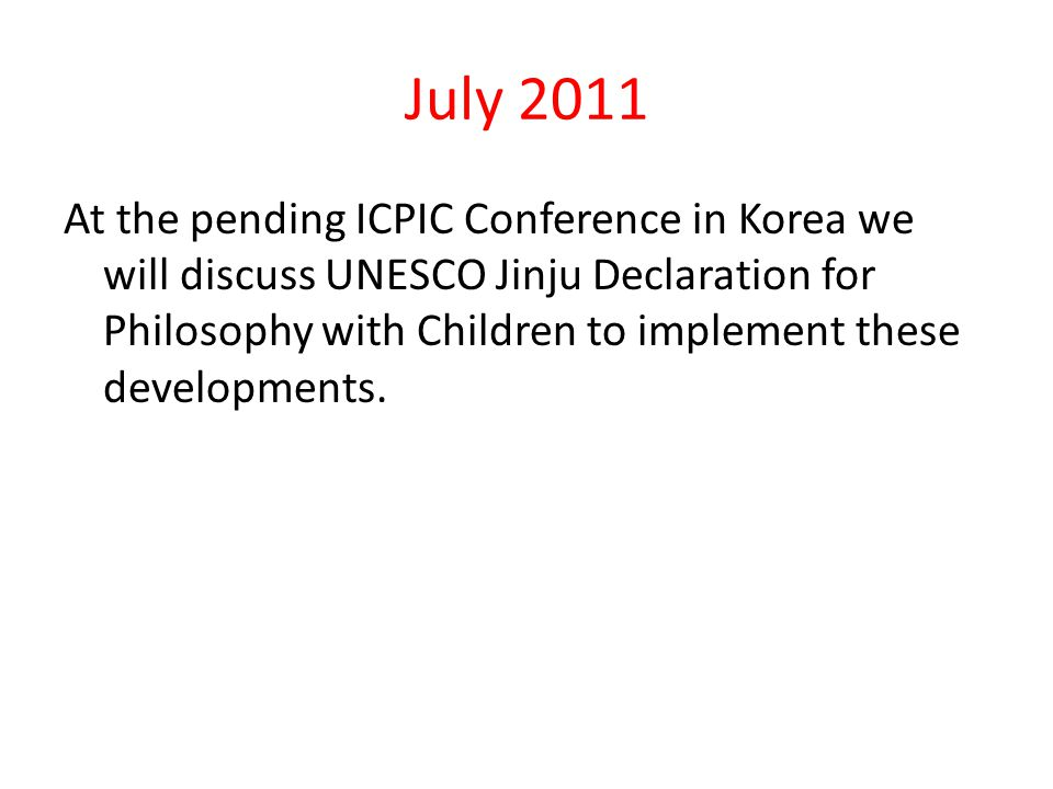 July 2011 At the pending ICPIC Conference in Korea we will discuss UNESCO Jinju Declaration for Philosophy with Children to implement these developmen