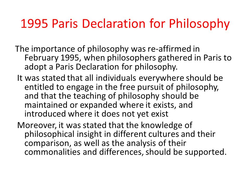 1995 Paris Declaration for Philosophy The importance of philosophy was re-affirmed in February 1995, when philosophers gathered in Paris to adopt a Pa