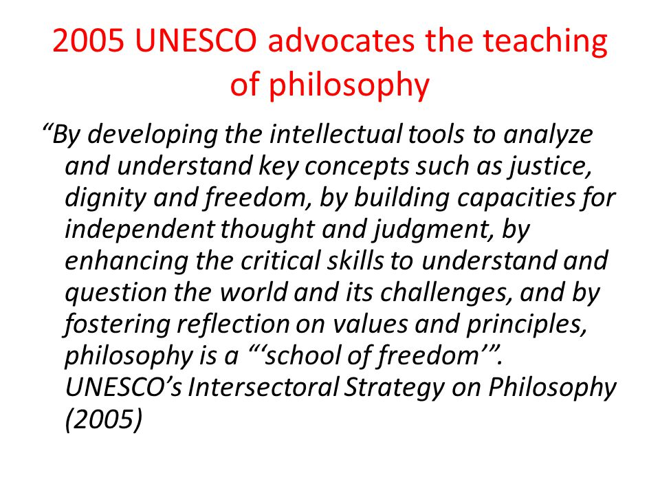 "2005 UNESCO advocates the teaching of philosophy ""By developing the intellectual tools to analyze and understand key concepts such as justice, dignity"