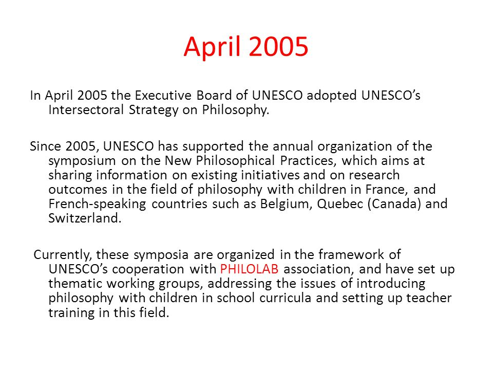April 2005 In April 2005 the Executive Board of UNESCO adopted UNESCO's Intersectoral Strategy on Philosophy. Since 2005, UNESCO has supported the ann
