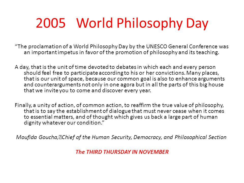 "2005 World Philosophy Day ""The proclamation of a World Philosophy Day by the UNESCO General Conference was an important impetus in favor of the promot"