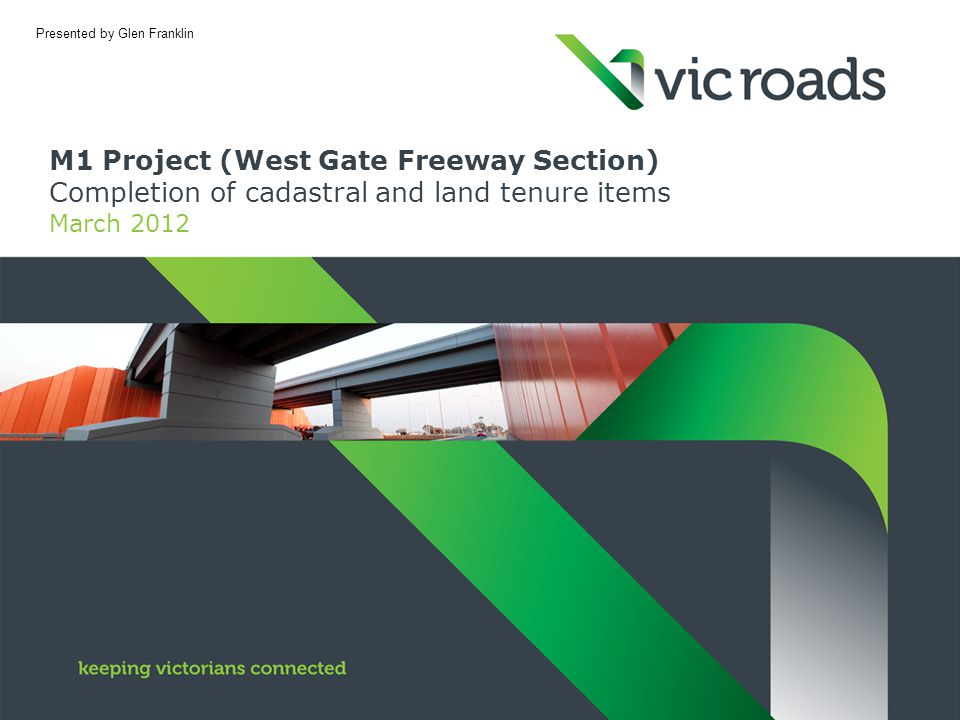 M1 Project (West Gate Freeway Section) Completion of cadastral and land tenure items March 2012 Presented by Glen Franklin