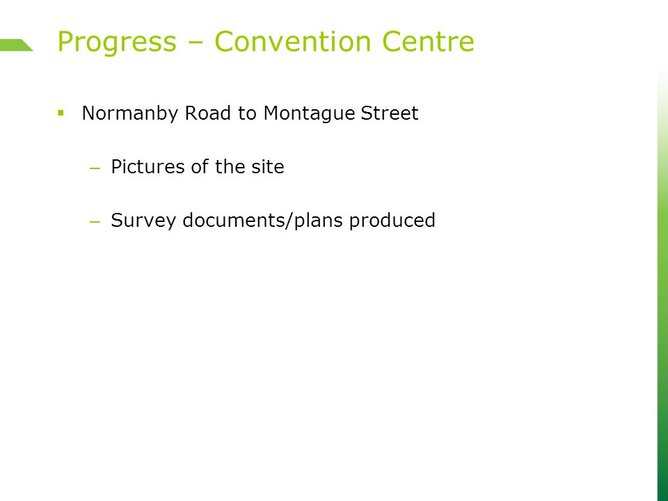 Normanby Road to Montague Street – Pictures of the site – Survey documents/plans produced Progress – Convention Centre
