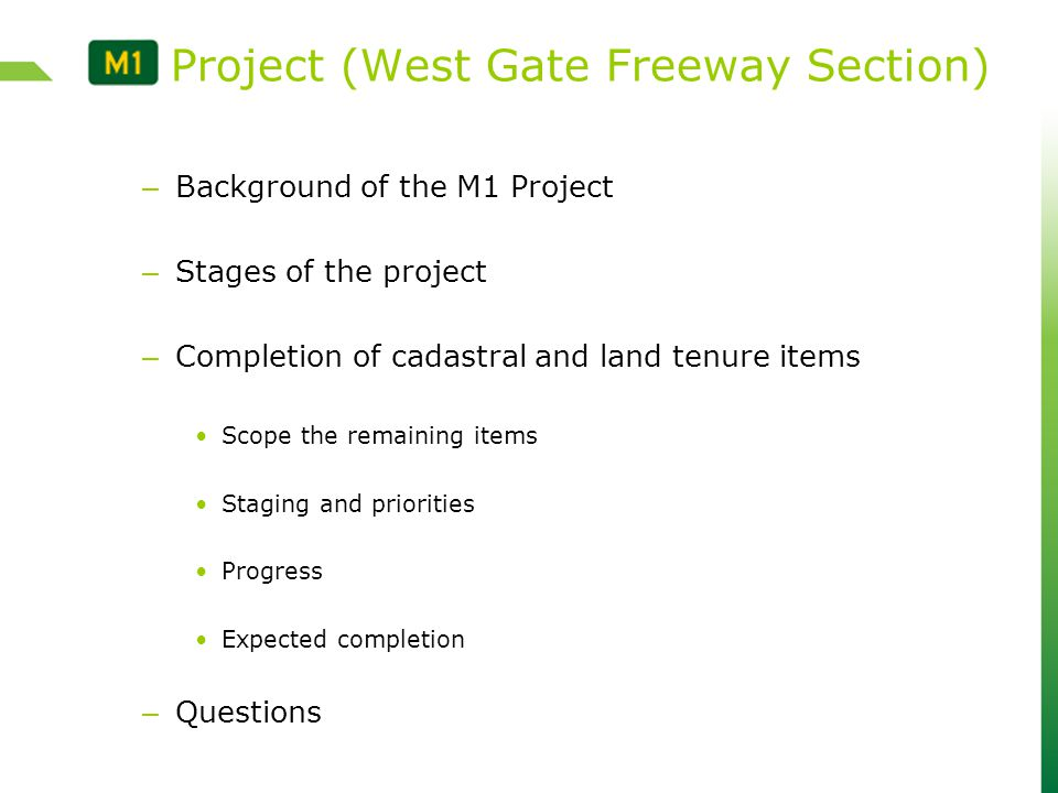 – Background of the M1 Project – Stages of the project – Completion of cadastral and land tenure items Scope the remaining items Staging and priorities Progress Expected completion – Questions M1 Project (West Gate Freeway Section)