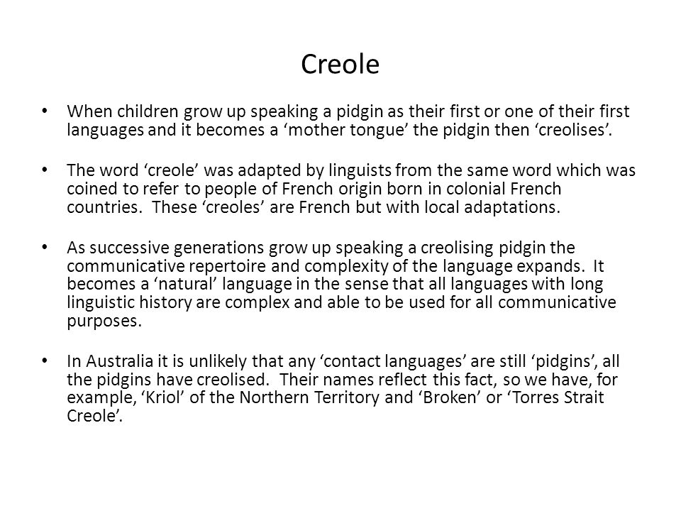 Creole When children grow up speaking a pidgin as their first or one of their first languages and it becomes a 'mother tongue' the pidgin then 'creolises'.