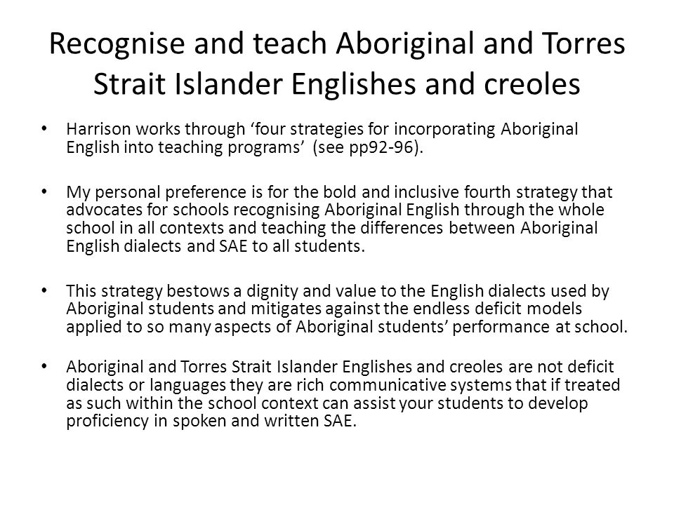 Recognise and teach Aboriginal and Torres Strait Islander Englishes and creoles Harrison works through 'four strategies for incorporating Aboriginal English into teaching programs' (see pp92-96).
